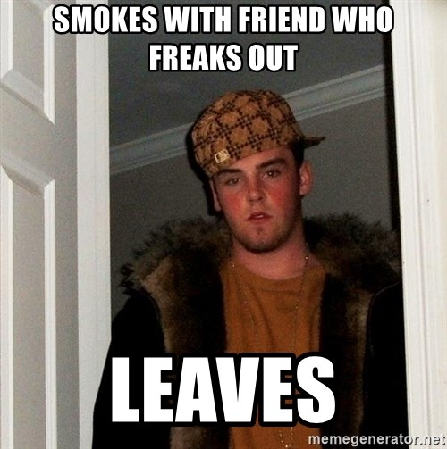 Scumbag Steve - smokes with friend who freaks out leaves