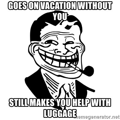 Troll Dad - GOes on vacation without you still makes you help with luggage