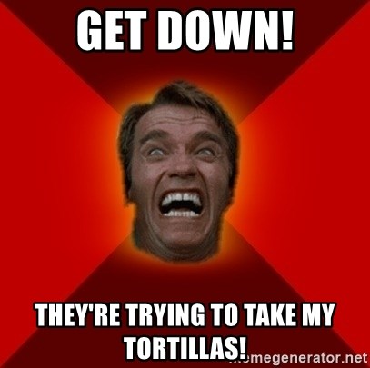 Angry Arnold - Get down! they're trying to take my tortillas!