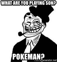 trolldad - What are you playing son? Pokeman?