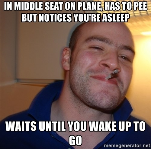 Good Guy Greg - in middle seat on plane, has to pee but notices you're asleep waits until you wake up to go