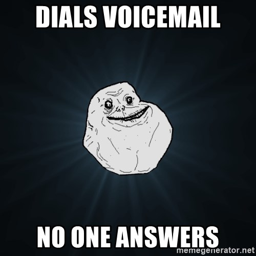 Forever Alone - dials voicemail no one answers