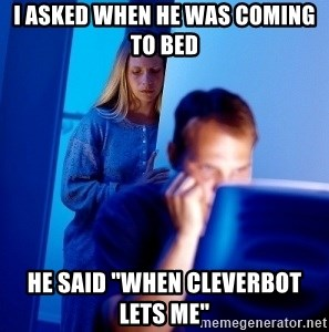 "Internet Husband - I asked when he was coming to bed  he said ""when cleverbot lets me"""
