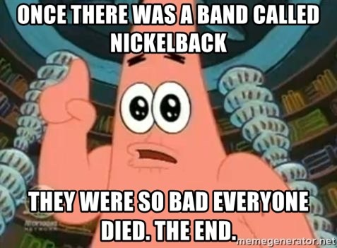 Patrick Says - Once there was a band called Nickelback They were so bad everyone died. The end.