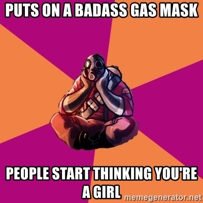 Sad Pyro - Puts on a badass gas mask People start thinking you're a girl