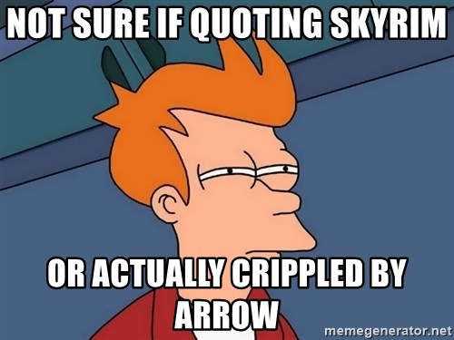 Futurama Fry - Not sure if quoting skyrim or actually crippled by arrow