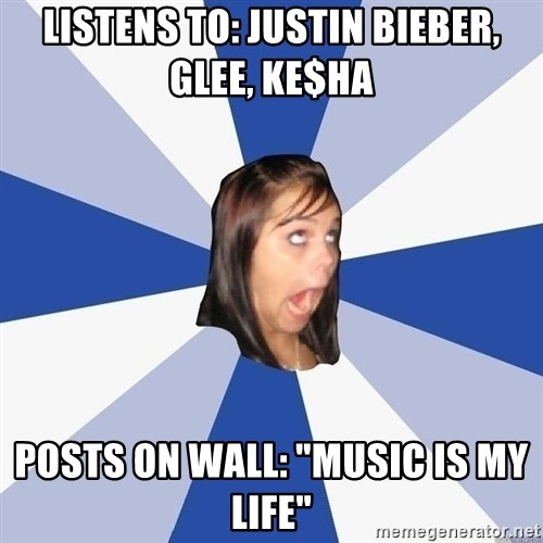 """Annoying Facebook Girl - Listens to: Justin Bieber, Glee, ke$ha posts on Wall: """"Music is my Life"""""""