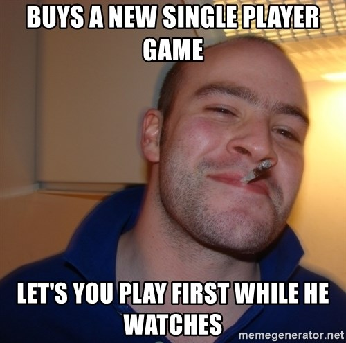 Good Guy Greg - Buys a new Single player game Let's you play first while he watches