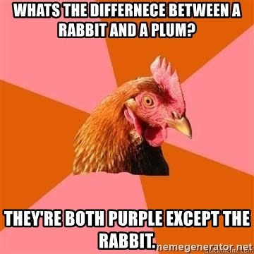 Antijokechicken - Whats the differnece between a rabbit and a plum? they're both purple except the rabbit.