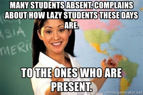 unhelpful teacher - many students absent. Complains about how lazy Students these days are. To the ones who are present.