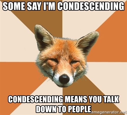 Condescending Fox - Some say I'm condescending condescending means you talk down to people