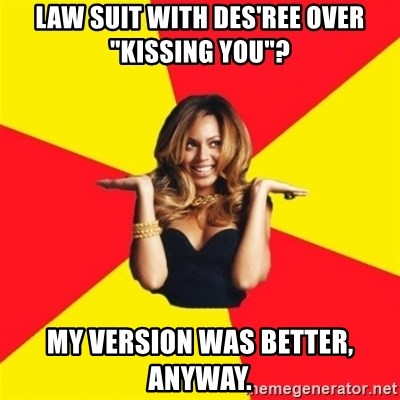 "Beyonce Giselle Knowles - law suit with des'ree over ""kissing you""? My version was better, anyway."