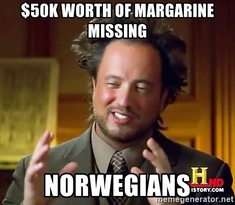 Ancient Aliens - $50K worth of margarine missing Norwegians