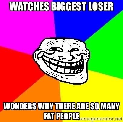 Trollface - Watches Biggest Loser Wonders why there are so many fat people