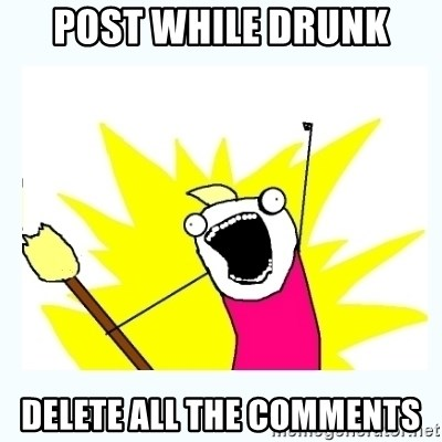 All the things - Post while drunk Delete all the comments