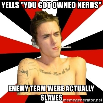 """Douchebag Gamer - Yells """"YOU GOT OWNED NERDs"""" enemy team were actually slaves"""