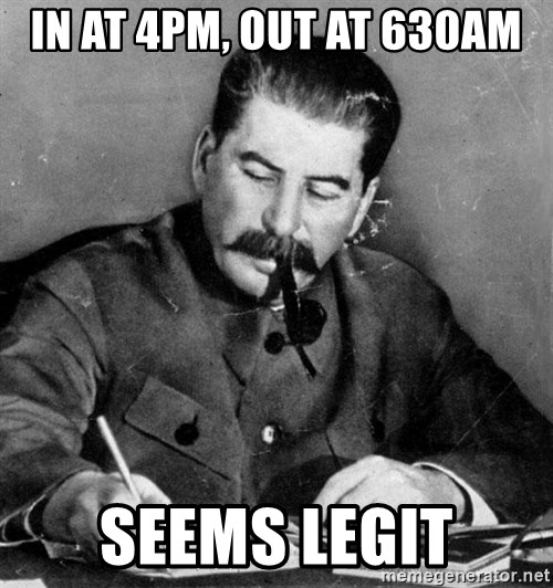 Quit Stalin - IN AT 4PM, OUT AT 630AM SEEMS LEGIT