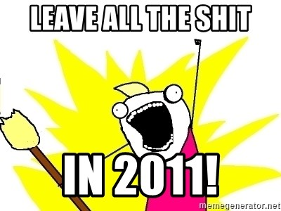 X ALL THE THINGS - leave all the shit in 2011!