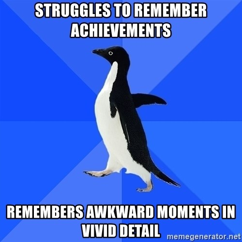 Socially Awkward Penguin - Struggles to remember achievements Remembers awkward moments in vivid detail
