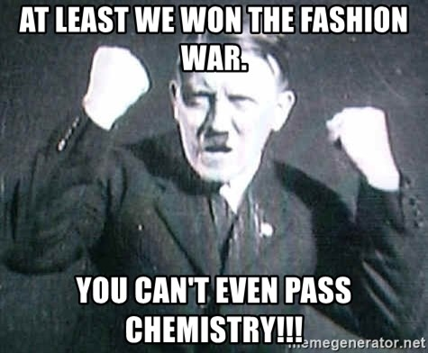 at least we won the fashion war you can t even pass chemistry  you can t even pass chemistry successful hitler