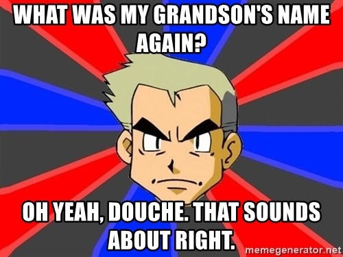 Professor Oak - What was my grandson's name again? oh yeah, douche. that sounds about right.
