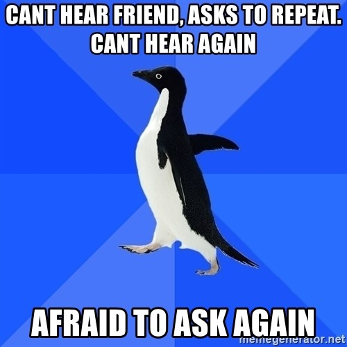 Socially Awkward Penguin - cant hear friend, asks to repeat. cant hear again afraid to ask again