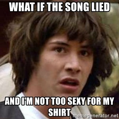 Conspiracy Keanu - What if the song lied and i'm not too sexy for my shirt