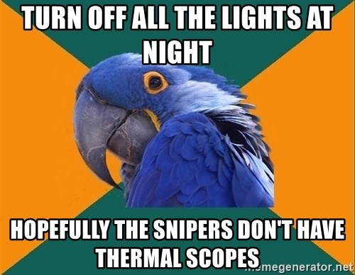 Paranoid Parrot - turn off all the lights at night hopefully the snipers don't have thermal scopes