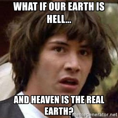 Conspiracy Keanu - what if our earth is hell... and heaven is the real earth?