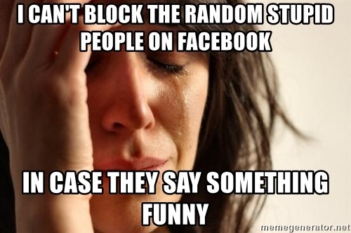First World Problems - i can't block the random stupid people on facebook in case they say something funny