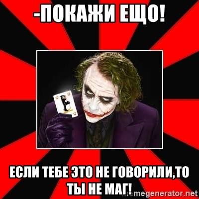 Typical Joker - -ПОКАЖИ ЕЩО! ЕСЛИ ТЕБЕ ЭТО НЕ ГОВОРИЛИ,ТО ТЫ НЕ МАГ!