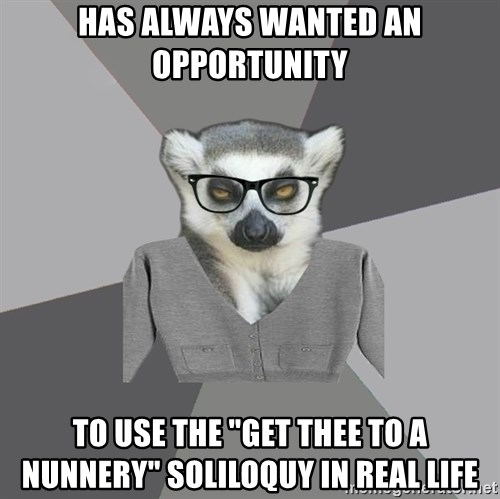 """Lit Major Lemur - has always wanted an opportunity to use the """"get thee to a nunnery"""" soliloquy in real life"""
