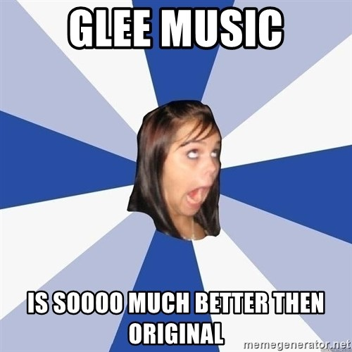 Annoying Facebook Girl - GLEE MUSIC IS SOOOO MUCH BETTER THEN ORIGINAL
