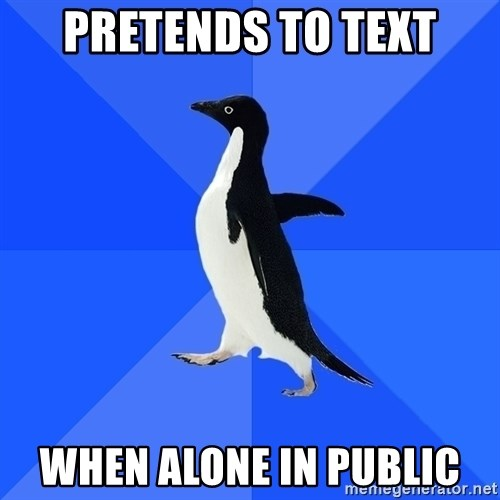 Socially Awkward Penguin - pretends to text when alone in public
