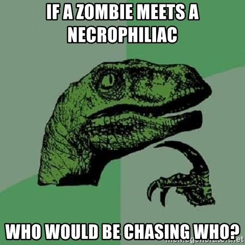 Philosoraptor - if a zombie meets a Necrophiliac who would be chasing who?