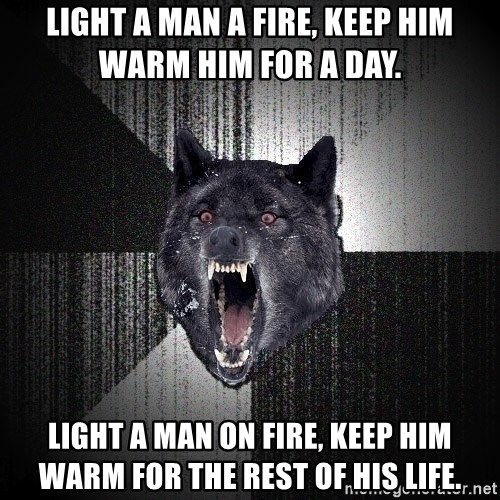 Insanity Wolf - light a man a fire, keep him warm him for a day. light a man on fire, keep him warm for the rest of his life.