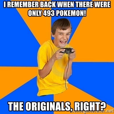 Annoying Gamer Kid - I REMEMBER BACK WHEN THERE WERE ONLY 493 POKEMON! THE ORIGINALS, RIGHT?