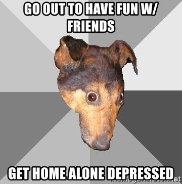 go out to have fun w friends get home alone depressed go out to have fun w friends get home alone depressed depressed,Get Home Meme