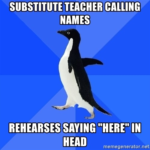 "Socially Awkward Penguin - substitute teacher calling names rehearses saying ""here"" in head"