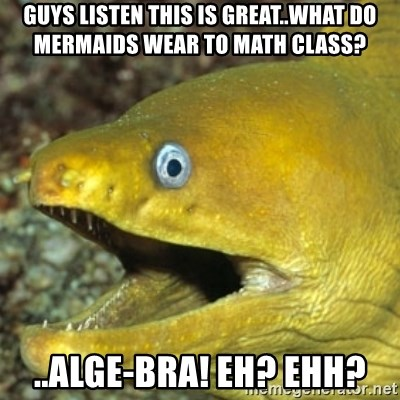 Punch Line Eel - Guys listen this is great..what do mermaids wear to math class? ..alge-bra! eh? ehh?