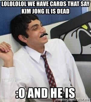 Mustache Rohan - LOLOLOLOL WE have cards that say kim jong il is dead :O and he is