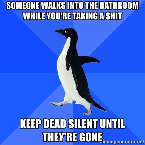 Socially Awkward Penguin - Someone walks into the bathroom while you're taking a shit Keep Dead silent until they're gone