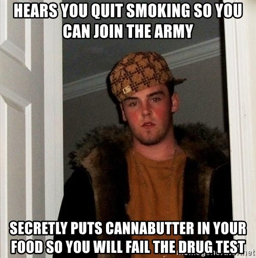 Scumbag Steve - Hears you quit smoking so you can join the army Secretly puts cannabutter in your food so you will fail the drug test