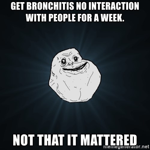 Forever Alone - Get Bronchitis no interaction with people for a week. Not that it mattered