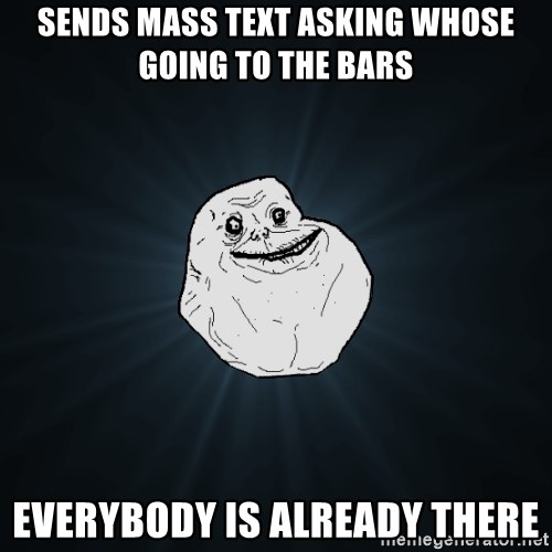 Forever Alone - sends mass text asking whose going to the bars everybody is already there