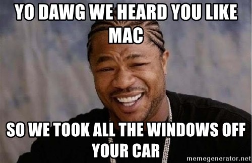 Yo Dawg - Yo Dawg We heard you like mac so we took all the windows off your car