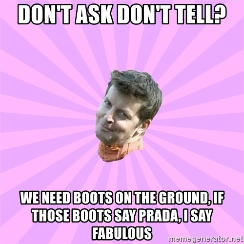 Sassy Gay Friend - don't ask don't tell? we need boots on the ground, if those boots say prada, i say fabulous