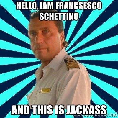 Francseco Schettino - hello, Iam francsesco schettino and this is jackass