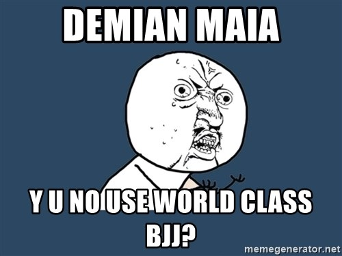 Y U No - Demian maia y u no use world class bjj?