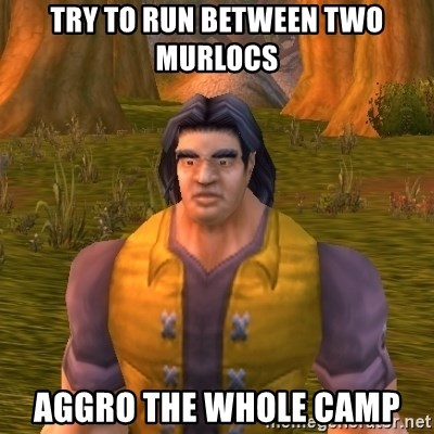 try to run between two murlocs aggro the whole camp noob wow player meme generator,Wow Meme Generator